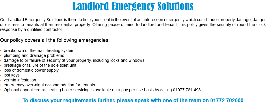 Landlord Emergency Solutions Our Landlord Emergency Solutions is there to help your client in the event of an unforeseen emergency which could cause property damage, danger or distress to tenants at their residential property. Offering peace of mind to landlord and tenant, this policy gives the security of round-the-clock response by a qualified contractor. Our policy covers all the following emergencies; • breakdown of the main heating system • plumbing and drainage problems • damage to or failure of security at your property, including locks and windows • breakage or failure of the sole toilet unit • loss of domestic power supply • lost keys • vermin infestation • emergency over-night accommodation for tenants • Optional annual central heating boiler servicing is available on a pay per use basis by calling 01977 781 493 To discuss your requirements further, please speak with one of the team on 01772 702000